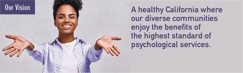 A healthy California where our diverse communities enjoy the benefits of the highest standard of psychological services.