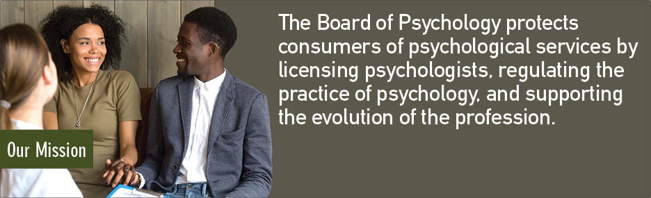 The Board of Psychology protects consumers of psychological services by licensing psychologists, regulating the practice of psychology, and supporting the evolution of the profession.